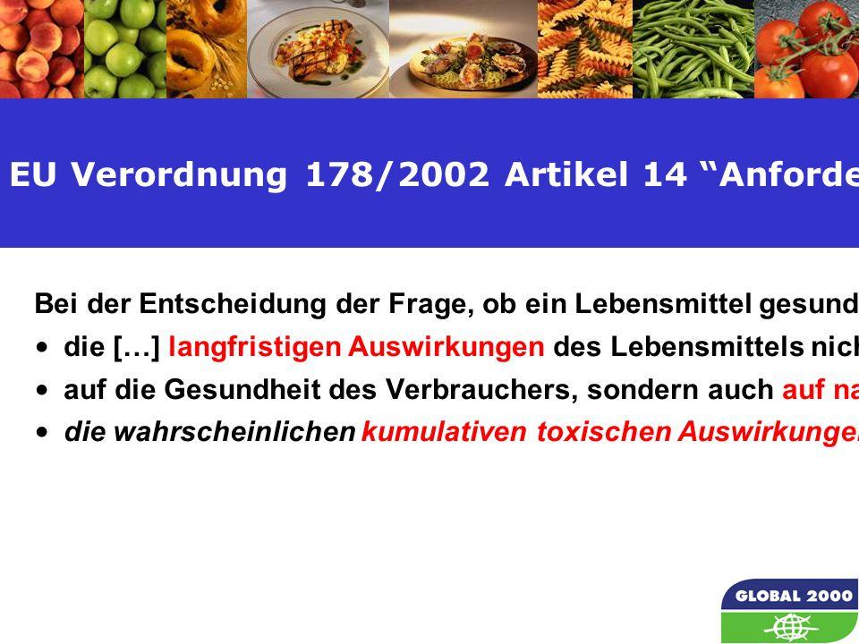 16 EU Verordnung 178/2002 Artikel 14 Anforderungen an die Lebensmittelsicherheit Bei der Entscheidung der Frage, ob ein Lebensmittel gesundheitsschädlich ist, sind zu berücksichtigen die […] langfristigen Auswirkungen des Lebensmittels nicht nur auf die Gesundheit des Verbrauchers, sondern auch auf nachfolgende Generationen, die wahrscheinlichen kumulativen toxischen Auswirkungen.