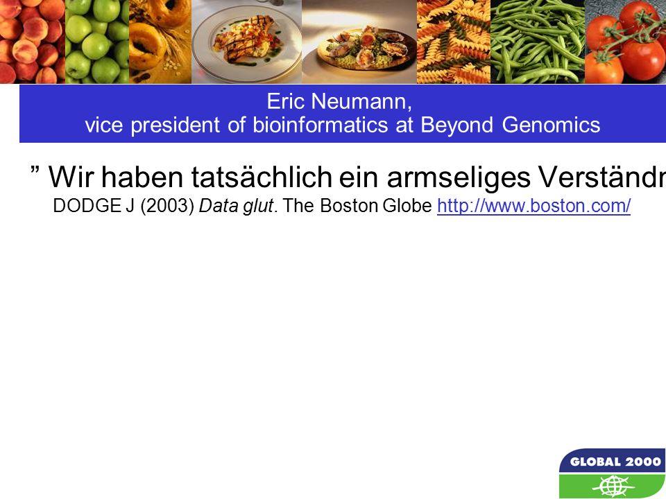 27 Eric Neumann, vice president of bioinformatics at Beyond Genomics Wir haben tatsächlich ein armseliges Verständnis davon, was ein Gen tatsächlich macht, und wo und wann es dies tun sollte.