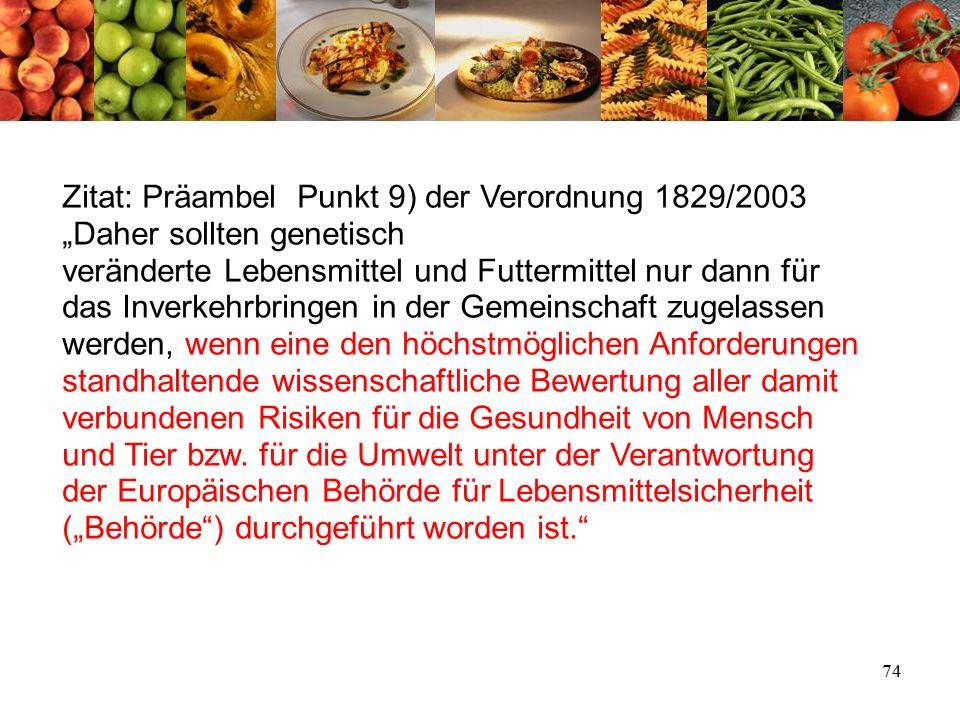 """74 Zitat: Präambel Punkt 9) der Verordnung 1829/2003 """"Daher sollten genetisch veränderte Lebensmittel und Futtermittel nur dann für das Inverkehrbringen in der Gemeinschaft zugelassen werden, wenn eine den höchstmöglichen Anforderungen standhaltende wissenschaftliche Bewertung aller damit verbundenen Risiken für die Gesundheit von Mensch und Tier bzw."""