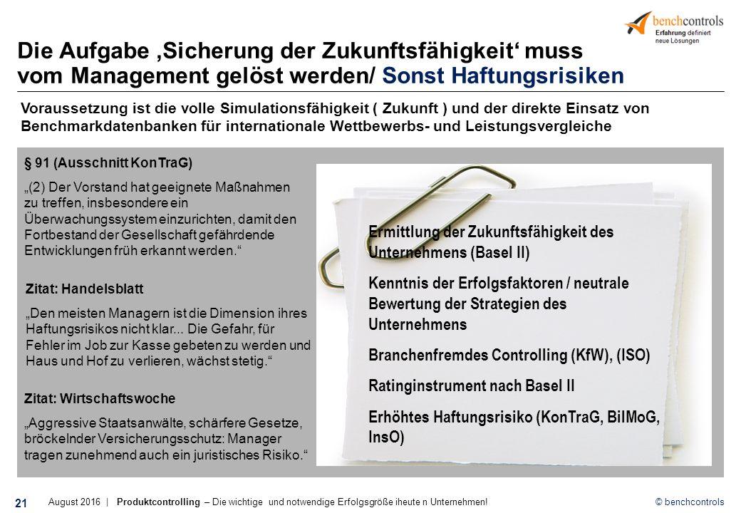 """© benchcontrols Die Aufgabe 'Sicherung der Zukunftsfähigkeit' muss vom Management gelöst werden/ Sonst Haftungsrisiken Ermittlung der Zukunftsfähigkeit des Unternehmens (Basel II) Kenntnis der Erfolgsfaktoren / neutrale Bewertung der Strategien des Unternehmens Branchenfremdes Controlling (KfW), (ISO) Ratinginstrument nach Basel II Erhöhtes Haftungsrisiko (KonTraG, BilMoG, InsO) § 91 (Ausschnitt KonTraG) """"(2) Der Vorstand hat geeignete Maßnahmen zu treffen, insbesondere ein Überwachungssystem einzurichten, damit den Fortbestand der Gesellschaft gefährdende Entwicklungen früh erkannt werden. Zitat: Wirtschaftswoche """"Aggressive Staatsanwälte, schärfere Gesetze, bröckelnder Versicherungsschutz: Manager tragen zunehmend auch ein juristisches Risiko. Zitat: Handelsblatt """"Den meisten Managern ist die Dimension ihres Haftungsrisikos nicht klar..."""