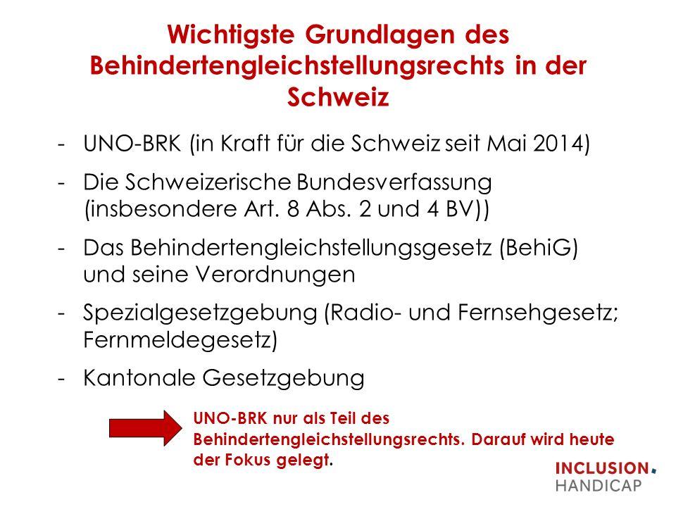 Wichtigste Grundlagen des Behindertengleichstellungsrechts in der Schweiz -UNO-BRK (in Kraft für die Schweiz seit Mai 2014) -Die Schweizerische Bundesverfassung (insbesondere Art.