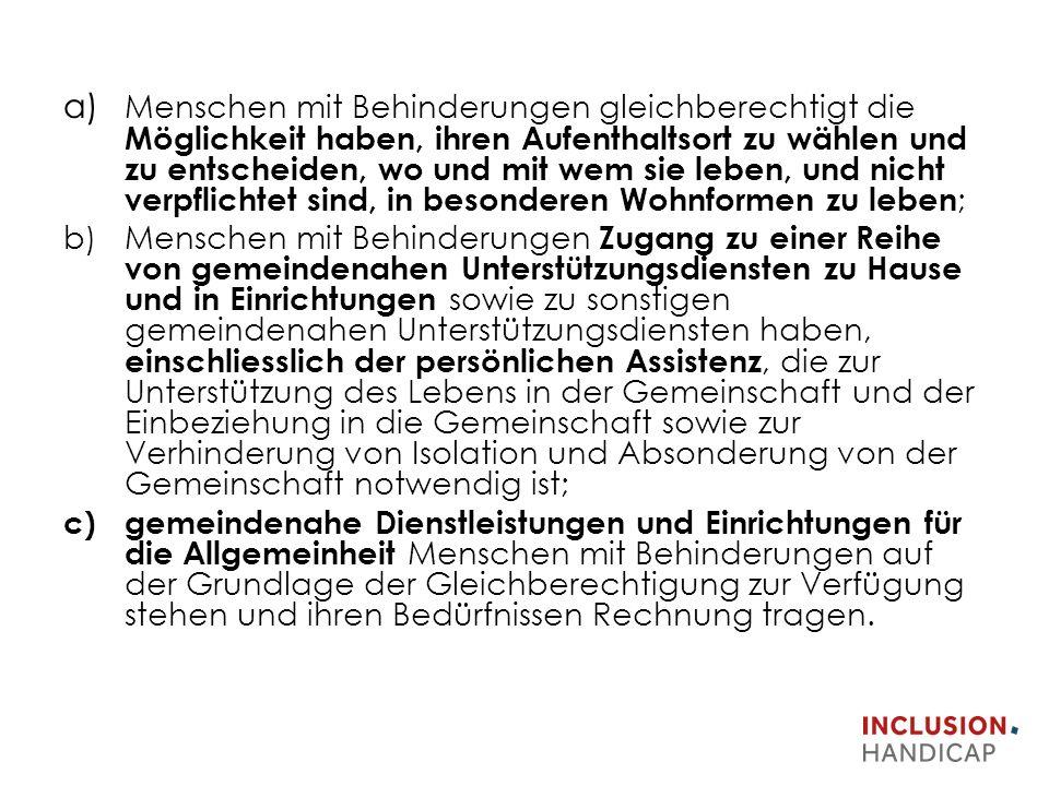 a) Menschen mit Behinderungen gleichberechtigt die Möglichkeit haben, ihren Aufenthaltsort zu wählen und zu entscheiden, wo und mit wem sie leben, und nicht verpflichtet sind, in besonderen Wohnformen zu leben ; b)Menschen mit Behinderungen Zugang zu einer Reihe von gemeindenahen Unterstützungsdiensten zu Hause und in Einrichtungen sowie zu sonstigen gemeindenahen Unterstützungsdiensten haben, einschliesslich der persönlichen Assistenz, die zur Unterstützung des Lebens in der Gemeinschaft und der Einbeziehung in die Gemeinschaft sowie zur Verhinderung von Isolation und Absonderung von der Gemeinschaft notwendig ist; c)gemeindenahe Dienstleistungen und Einrichtungen für die Allgemeinheit Menschen mit Behinderungen auf der Grundlage der Gleichberechtigung zur Verfügung stehen und ihren Bedürfnissen Rechnung tragen.