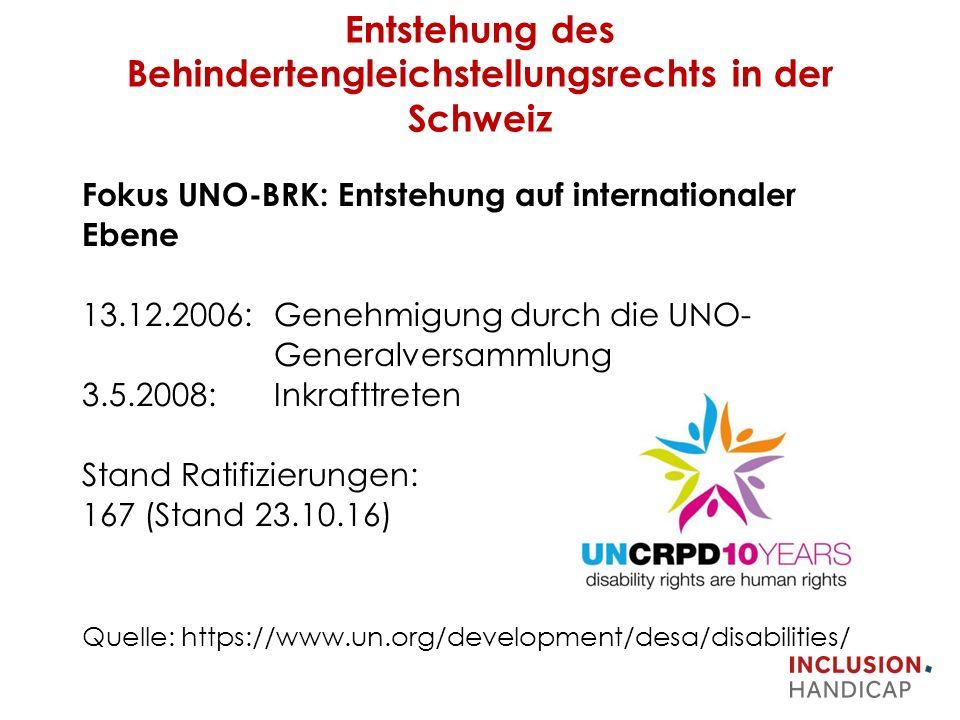 Entstehung des Behindertengleichstellungsrechts in der Schweiz Fokus UNO-BRK: Entstehung auf internationaler Ebene 13.12.2006: Genehmigung durch die UNO- Generalversammlung 3.5.2008: Inkrafttreten Stand Ratifizierungen: 167 (Stand 23.10.16) Quelle: https://www.un.org/development/desa/disabilities/