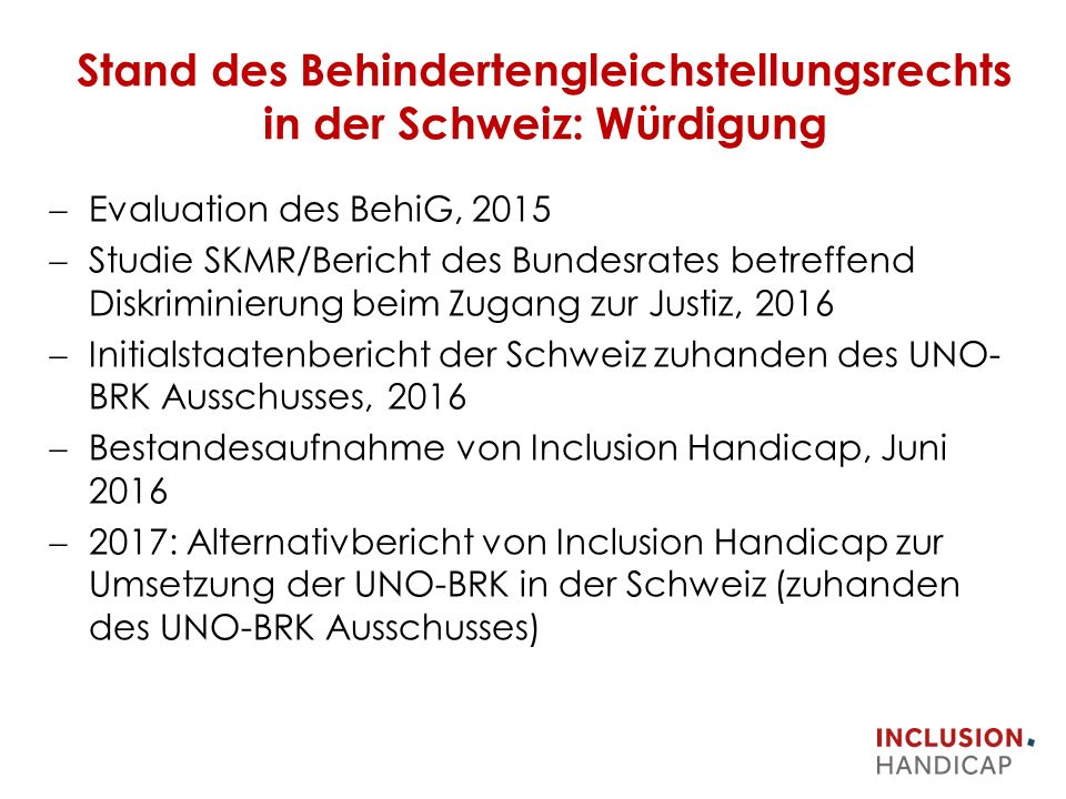 Stand des Behindertengleichstellungsrechts in der Schweiz: Würdigung  Evaluation des BehiG, 2015  Studie SKMR/Bericht des Bundesrates betreffend Diskriminierung beim Zugang zur Justiz, 2016  Initialstaatenbericht der Schweiz zuhanden des UNO- BRK Ausschusses, 2016  Bestandesaufnahme von Inclusion Handicap, Juni 2016  2017: Alternativbericht von Inclusion Handicap zur Umsetzung der UNO-BRK in der Schweiz (zuhanden des UNO-BRK Ausschusses)