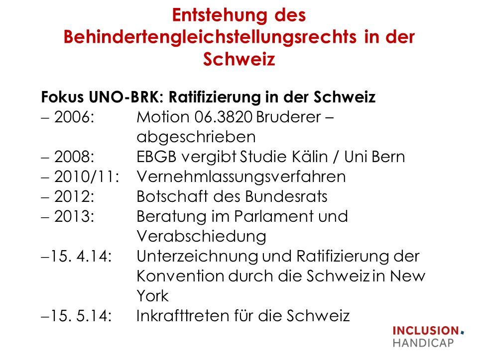 Entstehung des Behindertengleichstellungsrechts in der Schweiz Fokus UNO-BRK: Ratifizierung in der Schweiz  2006: Motion 06.3820 Bruderer – abgeschrieben  2008: EBGB vergibt Studie Kälin / Uni Bern  2010/11: Vernehmlassungsverfahren  2012: Botschaft des Bundesrats  2013: Beratung im Parlament und Verabschiedung  15.