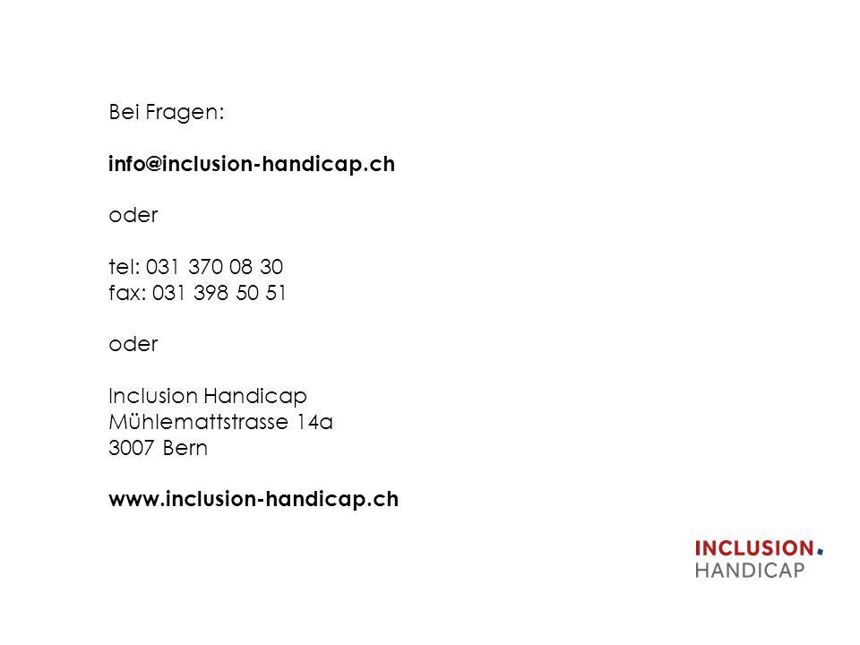 Bei Fragen: info@inclusion-handicap.ch oder tel: 031 370 08 30 fax: 031 398 50 51 oder Inclusion Handicap Mühlemattstrasse 14a 3007 Bern www.inclusion-handicap.ch