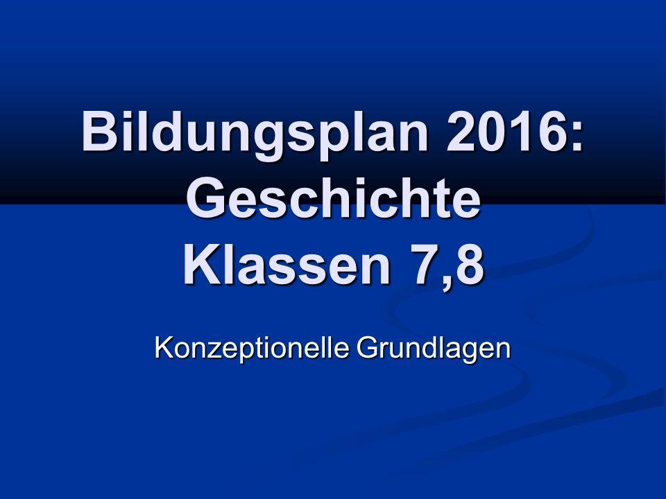 Bildungsplan 2016: Geschichte Klassen 7,8 Konzeptionelle Grundlagen