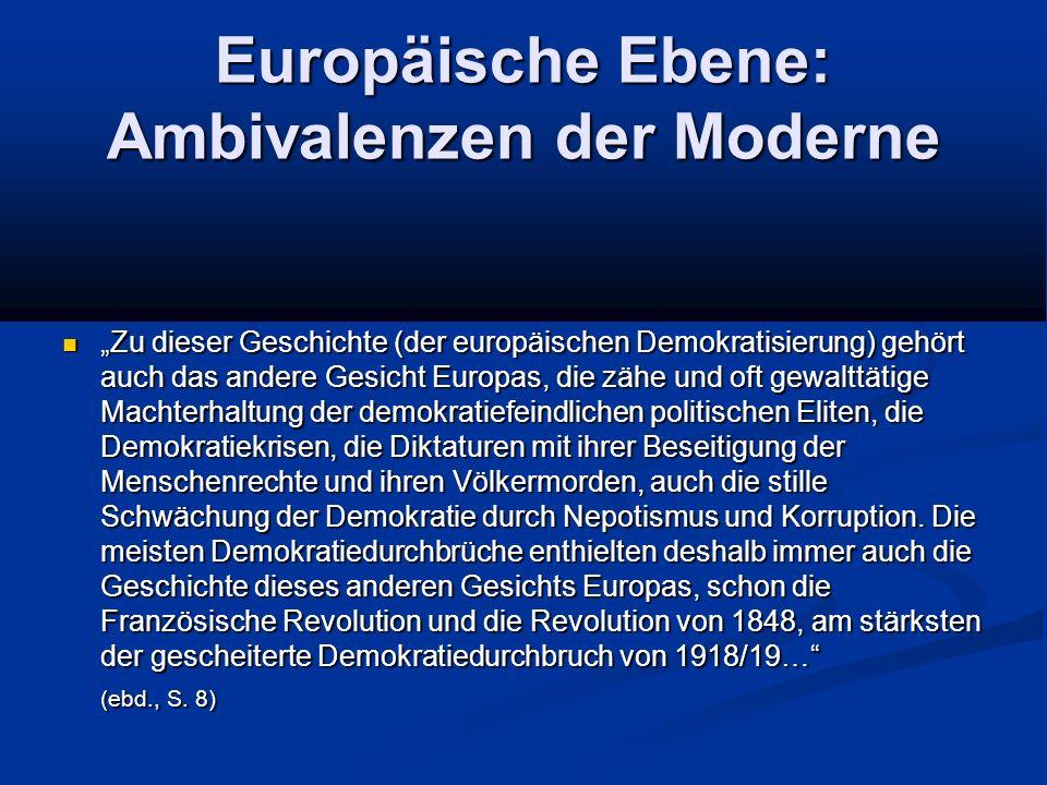 """Europäische Ebene: Ambivalenzen der Moderne """"Zu dieser Geschichte (der europäischen Demokratisierung) gehört auch das andere Gesicht Europas, die zähe und oft gewalttätige Machterhaltung der demokratiefeindlichen politischen Eliten, die Demokratiekrisen, die Diktaturen mit ihrer Beseitigung der Menschenrechte und ihren Völkermorden, auch die stille Schwächung der Demokratie durch Nepotismus und Korruption."""