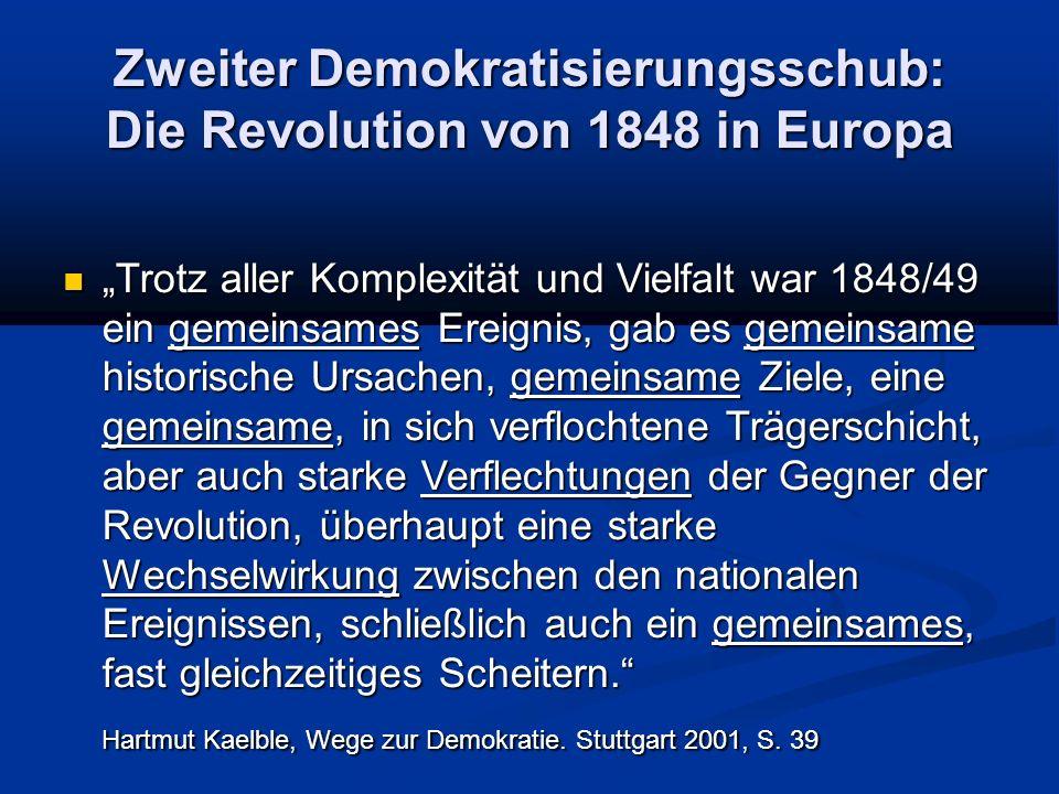 """Zweiter Demokratisierungsschub: Die Revolution von 1848 in Europa """"Trotz aller Komplexität und Vielfalt war 1848/49 ein gemeinsames Ereignis, gab es gemeinsame historische Ursachen, gemeinsame Ziele, eine gemeinsame, in sich verflochtene Trägerschicht, aber auch starke Verflechtungen der Gegner der Revolution, überhaupt eine starke Wechselwirkung zwischen den nationalen Ereignissen, schließlich auch ein gemeinsames, fast gleichzeitiges Scheitern. """"Trotz aller Komplexität und Vielfalt war 1848/49 ein gemeinsames Ereignis, gab es gemeinsame historische Ursachen, gemeinsame Ziele, eine gemeinsame, in sich verflochtene Trägerschicht, aber auch starke Verflechtungen der Gegner der Revolution, überhaupt eine starke Wechselwirkung zwischen den nationalen Ereignissen, schließlich auch ein gemeinsames, fast gleichzeitiges Scheitern. Hartmut Kaelble, Wege zur Demokratie."""