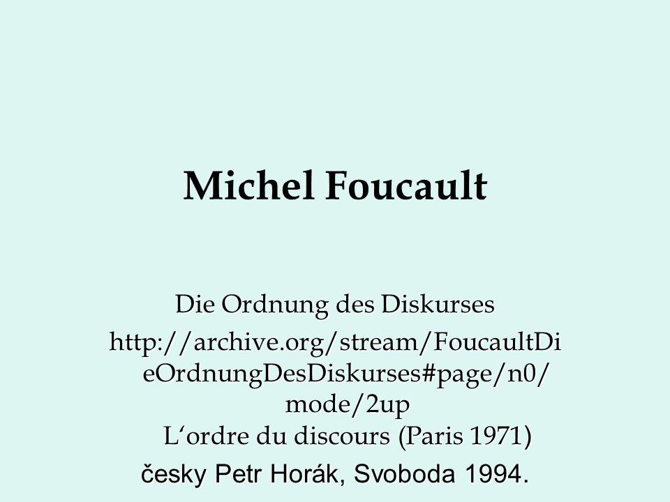 Michel Foucault Die Ordnung des Diskurses http://archive.org/stream/FoucaultDi eOrdnungDesDiskurses#page/n0/ mode/2up L'ordre du discours (Paris 1971 ) česky Petr Horák, Svoboda 1994.