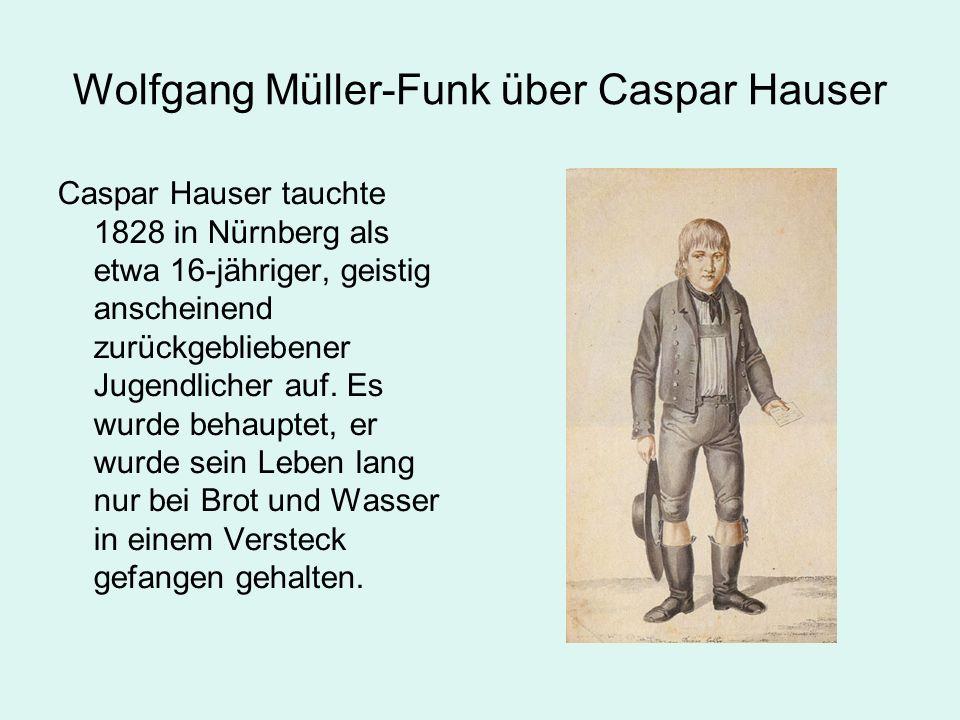 Wolfgang Müller-Funk über Caspar Hauser Caspar Hauser tauchte 1828 in Nürnberg als etwa 16-jähriger, geistig anscheinend zurückgebliebener Jugendlicher auf.