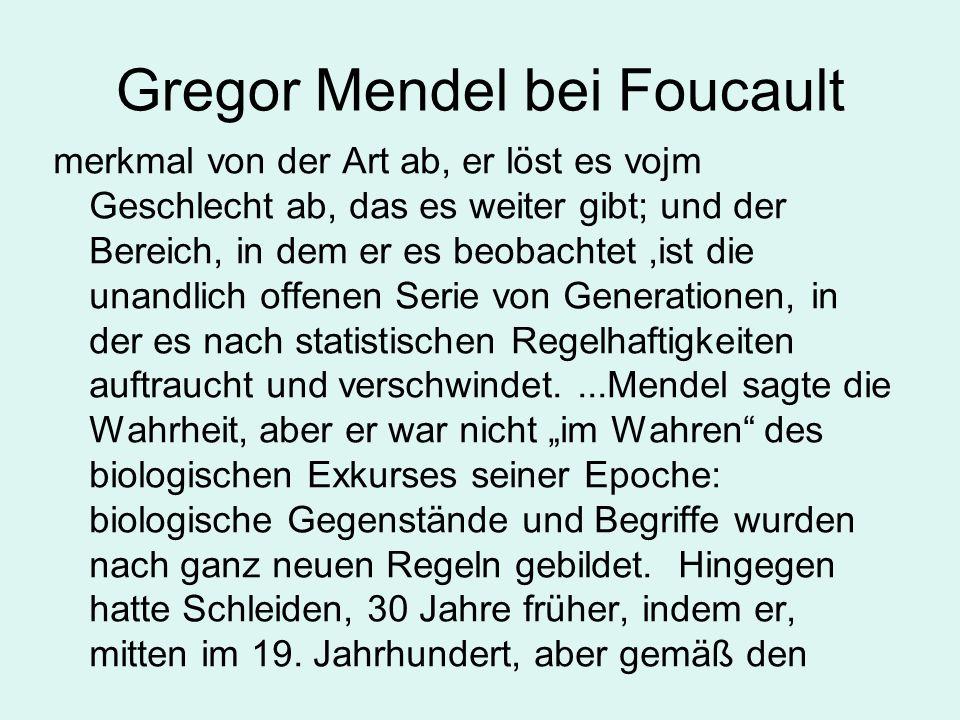 """Gregor Mendel bei Foucault merkmal von der Art ab, er löst es vojm Geschlecht ab, das es weiter gibt; und der Bereich, in dem er es beobachtet,ist die unandlich offenen Serie von Generationen, in der es nach statistischen Regelhaftigkeiten auftraucht und verschwindet....Mendel sagte die Wahrheit, aber er war nicht """"im Wahren des biologischen Exkurses seiner Epoche: biologische Gegenstände und Begriffe wurden nach ganz neuen Regeln gebildet."""