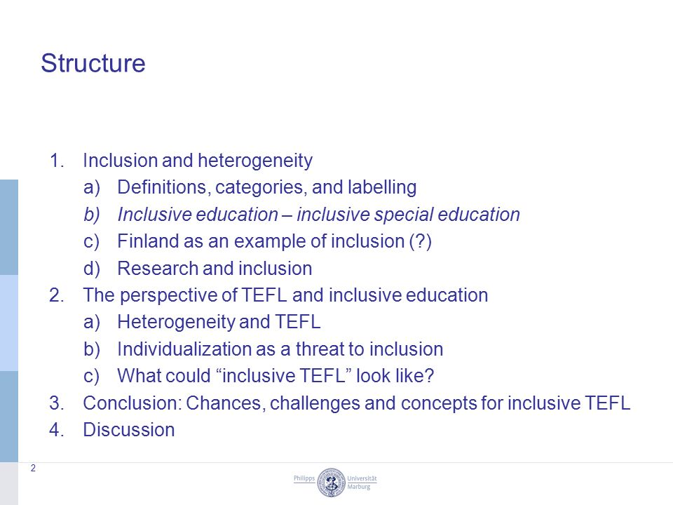 Structure 1.Inclusion and heterogeneity a)Definitions, categories, and labelling b)Inclusive education – inclusive special education c)Finland as an example of inclusion ( ) d)Research and inclusion 2.The perspective of TEFL and inclusive education a)Heterogeneity and TEFL b)Individualization as a threat to inclusion c)What could inclusive TEFL look like.