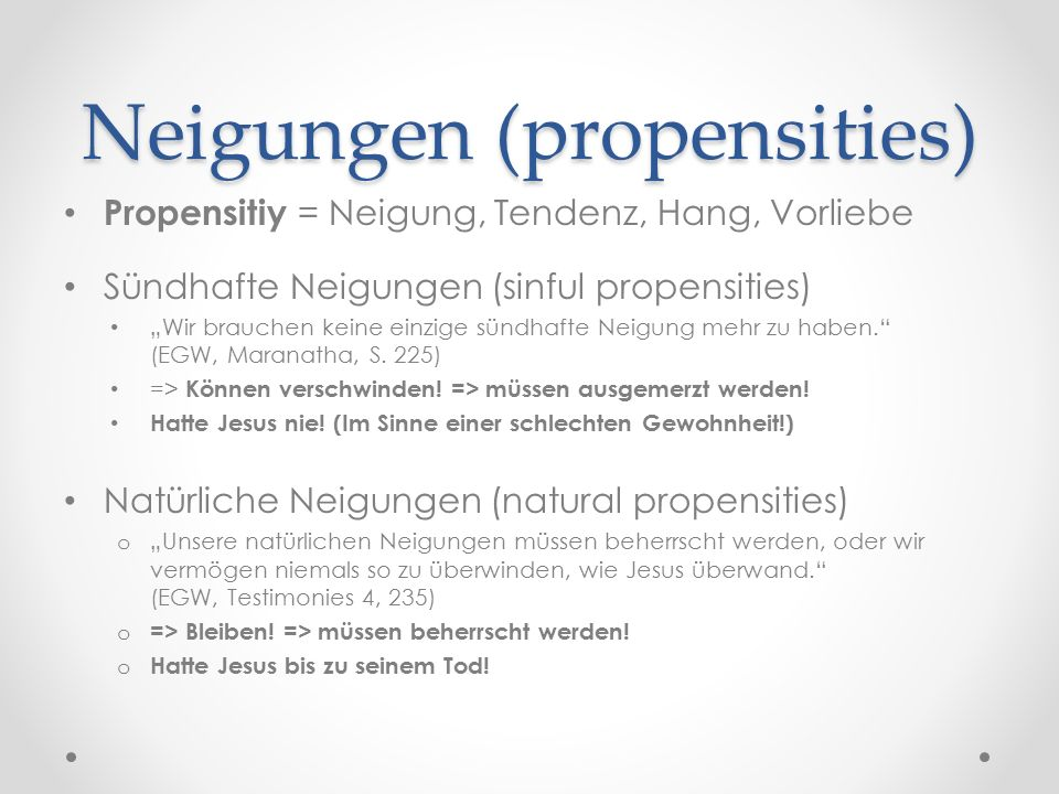 "Neigungen (propensities) Propensitiy = Neigung, Tendenz, Hang, Vorliebe Sündhafte Neigungen (sinful propensities) ""Wir brauchen keine einzige sündhafte Neigung mehr zu haben. (EGW, Maranatha, S."