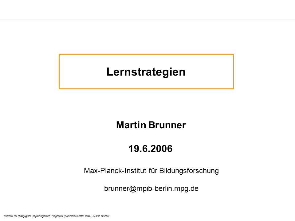 Themen der pädagogisch psychologischen Diagnostik (Sommersemester 2006) Martin Brunner Lernstrategien Martin Brunner 19.6.2006 Max-Planck-Institut für Bildungsforschung brunner@mpib-berlin.mpg.de