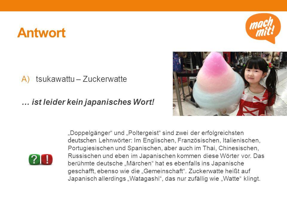 Antwort A)tsukawattu – Zuckerwatte … ist leider kein japanisches Wort.