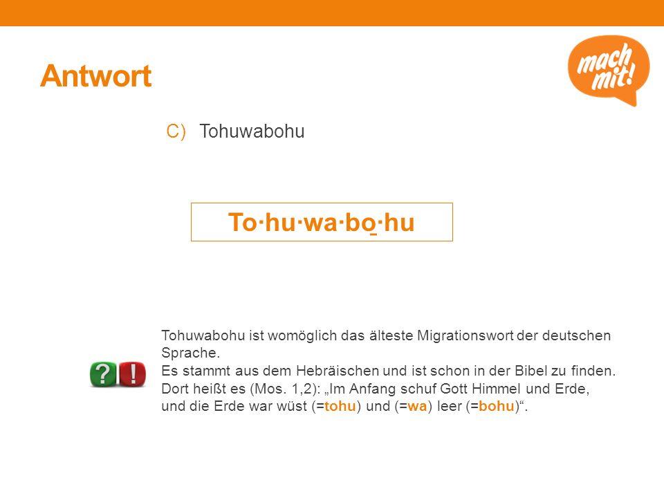 Antwort C)Tohuwabohu To·hu·wa·bo ̱ ·hu Tohuwabohu ist womöglich das älteste Migrationswort der deutschen Sprache.