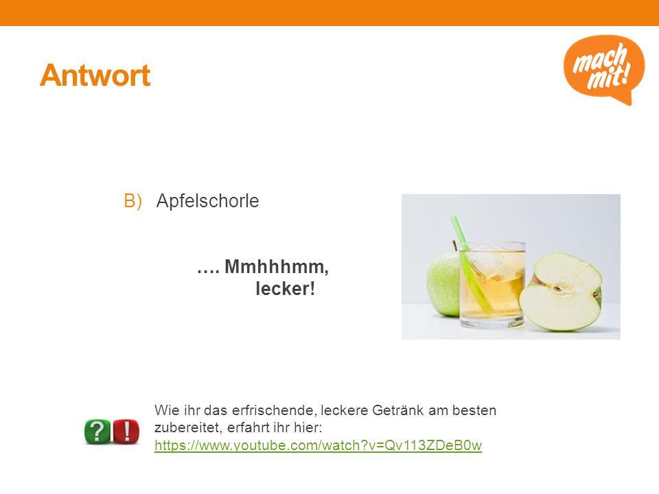 Antwort B)Apfelschorle …. Mmhhhmm, lecker.
