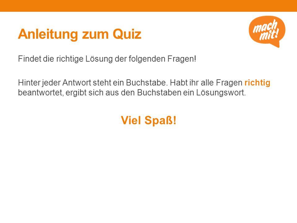 Anleitung zum Quiz Findet die richtige Lösung der folgenden Fragen.
