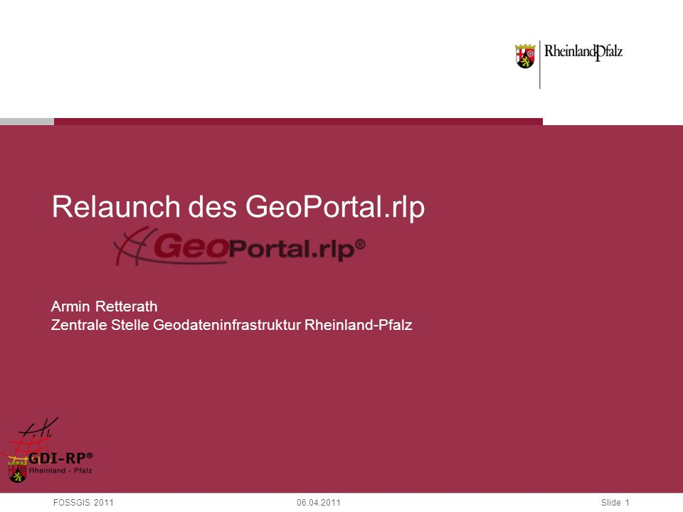 Slide 1 FOSSGIS 201106.04.2011 Relaunch des GeoPortal.rlp Armin Retterath Zentrale Stelle Geodateninfrastruktur Rheinland-Pfalz