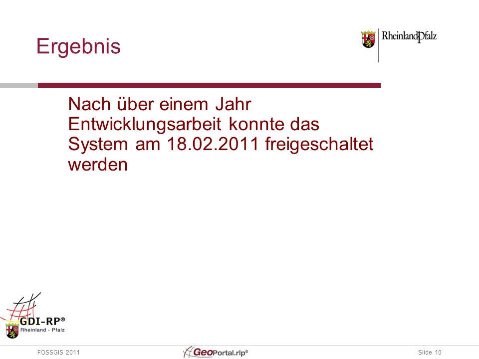 Slide 10 FOSSGIS 2011 Ergebnis Nach über einem Jahr Entwicklungsarbeit konnte das System am 18.02.2011 freigeschaltet werden
