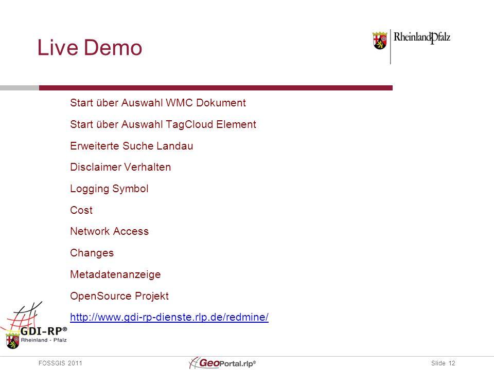 Slide 12 FOSSGIS 2011 Live Demo Start über Auswahl WMC Dokument Start über Auswahl TagCloud Element Erweiterte Suche Landau Disclaimer Verhalten Logging Symbol Cost Network Access Changes Metadatenanzeige OpenSource Projekt http://www.gdi-rp-dienste.rlp.de/redmine/