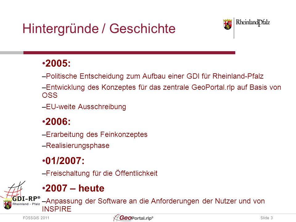 Slide 3 FOSSGIS 2011 Hintergründe / Geschichte 2005: –Politische Entscheidung zum Aufbau einer GDI für Rheinland-Pfalz –Entwicklung des Konzeptes für das zentrale GeoPortal.rlp auf Basis von OSS –EU-weite Ausschreibung 2006: –Erarbeitung des Feinkonzeptes –Realisierungsphase 01/2007: –Freischaltung für die Öffentlichkeit 2007 – heute –Anpassung der Software an die Anforderungen der Nutzer und von INSPIRE