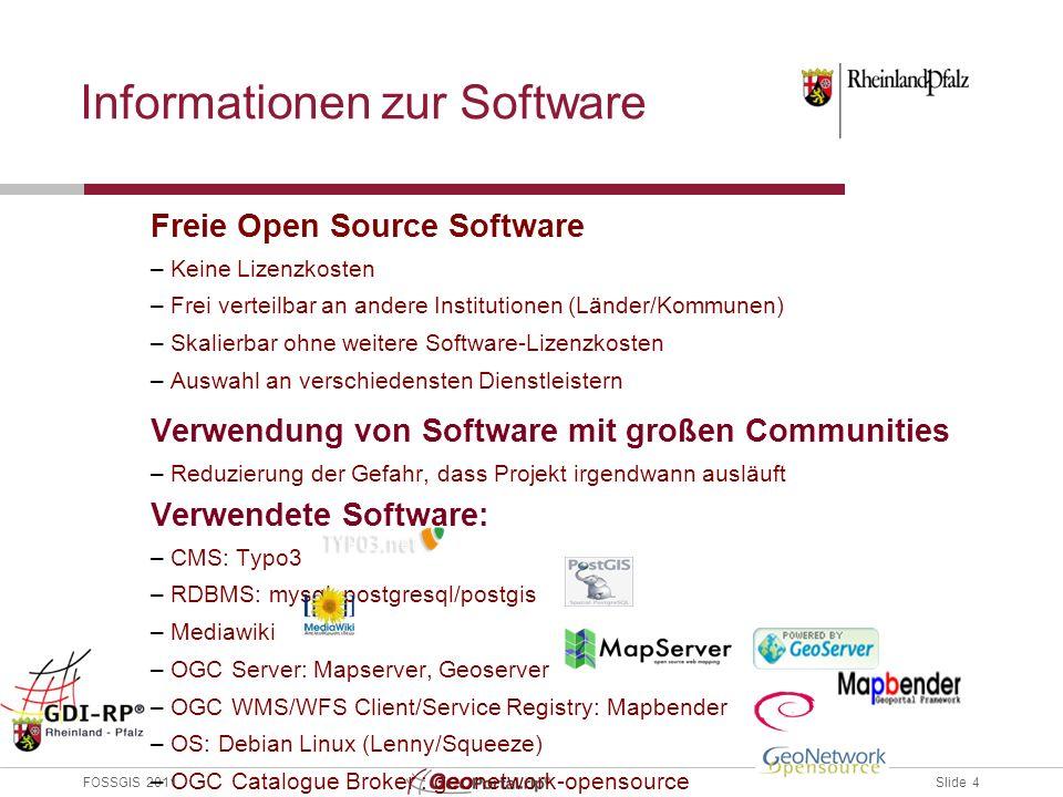 Slide 4 FOSSGIS 2011 Informationen zur Software Freie Open Source Software – Keine Lizenzkosten – Frei verteilbar an andere Institutionen (Länder/Kommunen) – Skalierbar ohne weitere Software-Lizenzkosten – Auswahl an verschiedensten Dienstleistern Verwendung von Software mit großen Communities – Reduzierung der Gefahr, dass Projekt irgendwann ausläuft Verwendete Software: – CMS: Typo3 – RDBMS: mysql, postgresql/postgis – Mediawiki – OGC Server: Mapserver, Geoserver – OGC WMS/WFS Client/Service Registry: Mapbender – OS: Debian Linux (Lenny/Squeeze) – OGC Catalogue Broker : geonetwork-opensource