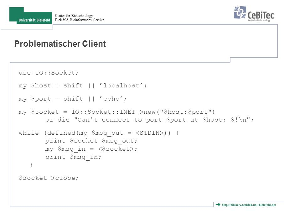 Center for Biotechnology Bielefeld Bioinformatics Service Problematischer Client use IO::Socket; my $host = shift || 'localhost'; my $port = shift || 'echo'; my $socket = IO::Socket::INET->new( $host:$port ) or die Can't connect to port $port at $host: $!\n ; while (defined(my $msg_out = )) { print $socket $msg_out; my $msg_in = ; print $msg_in; } $socket->close;