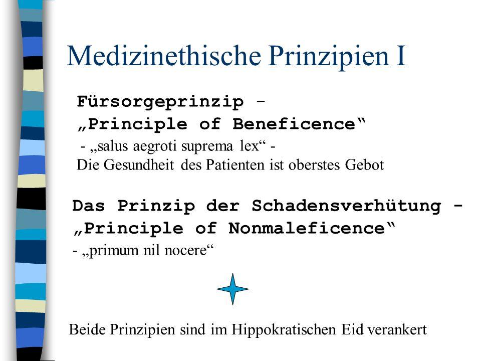 """Medizinethische Prinzipien I Fürsorgeprinzip - """"Principle of Beneficence - """"salus aegroti suprema lex - Die Gesundheit des Patienten ist oberstes Gebot Das Prinzip der Schadensverhütung - """"Principle of Nonmaleficence - """"primum nil nocere Beide Prinzipien sind im Hippokratischen Eid verankert"""