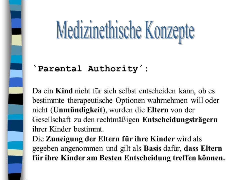 `Parental Authority´: Da ein Kind nicht für sich selbst entscheiden kann, ob es bestimmte therapeutische Optionen wahrnehmen will oder nicht (Unmündigkeit), wurden die Eltern von der Gesellschaft zu den rechtmäßigen Entscheidungsträgern ihrer Kinder bestimmt.