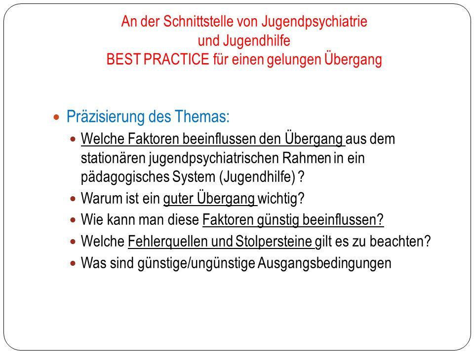 An der Schnittstelle von Jugendpsychiatrie und Jugendhilfe BEST PRACTICE für einen gelungen Übergang Präzisierung des Themas: Welche Faktoren beeinflussen den Übergang aus dem stationären jugendpsychiatrischen Rahmen in ein pädagogisches System (Jugendhilfe) .