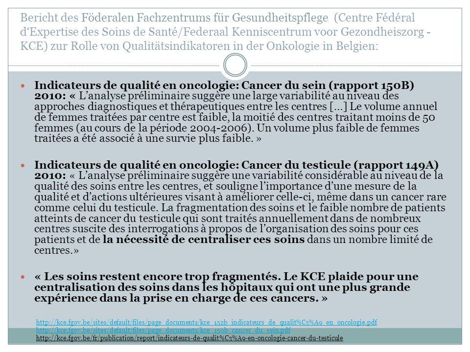 Bericht des Föderalen Fachzentrums für Gesundheitspflege (Centre Fédéral d'Expertise des Soins de Santé/Federaal Kenniscentrum voor Gezondheiszorg - KCE) zur Rolle von Qualitätsindikatoren in der Onkologie in Belgien: http://kce.fgov.be/sites/default/files/page_documents/kce_152b_indicateurs_de_qualit%C3%A9_en_oncologie.pdf http://kce.fgov.be/sites/default/files/page_documents/kce_150b_cancer_du_sein.pdf http://kce.fgov.be/fr/publication/report/indicateurs-de-qualit%C3%A9-en-oncologie-cancer-du-testicule Indicateurs de qualité en oncologie: Cancer du sein (rapport 150B) 2010: « L'analyse préliminaire suggère une large variabilité au niveau des approches diagnostiques et thérapeutiques entre les centres […] Le volume annuel de femmes traitées par centre est faible, la moitié des centres traitant moins de 50 femmes (au cours de la période 2004-2006).
