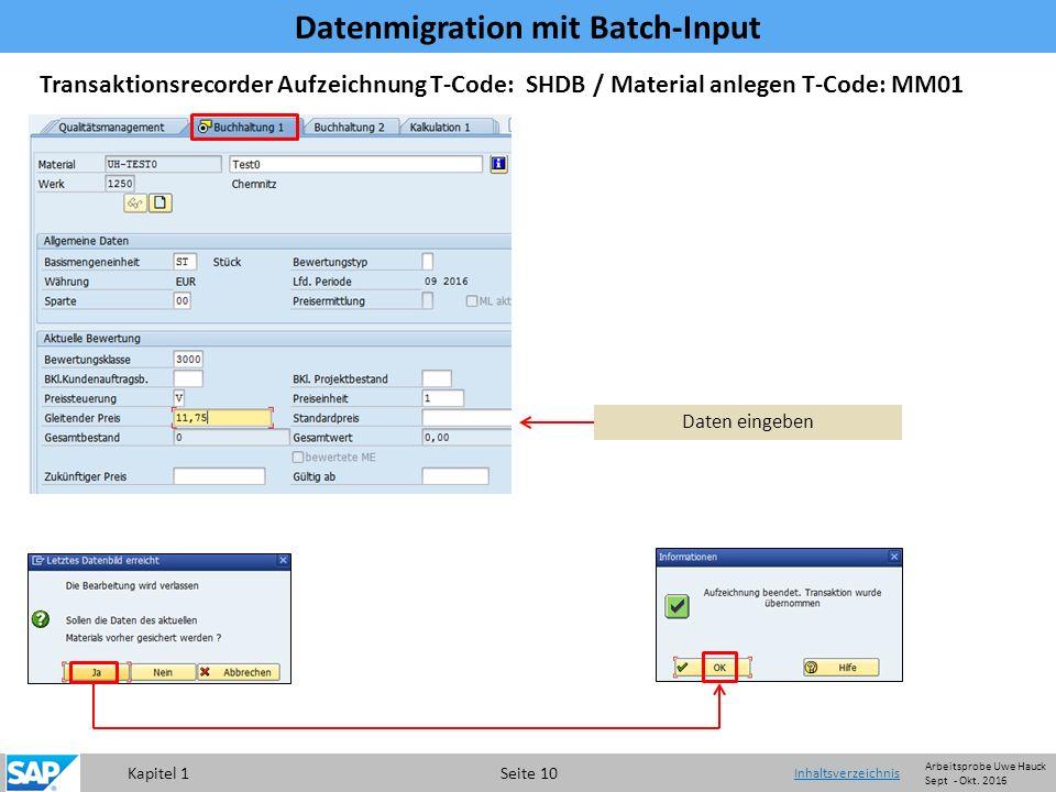 Kapitel 1 Seite 10 Transaktionsrecorder Aufzeichnung T-Code: SHDB / Material anlegen T-Code: MM01 Daten eingeben Datenmigration mit Batch-Input Inhaltsverzeichnis Arbeitsprobe Uwe Hauck Sept - Okt.