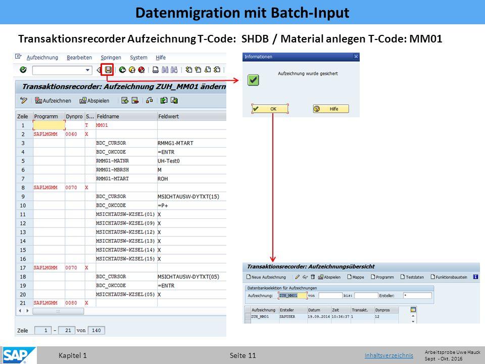 Kapitel 1 Seite 11 Transaktionsrecorder Aufzeichnung T-Code: SHDB / Material anlegen T-Code: MM01 Datenmigration mit Batch-Input Inhaltsverzeichnis Arbeitsprobe Uwe Hauck Sept - Okt.
