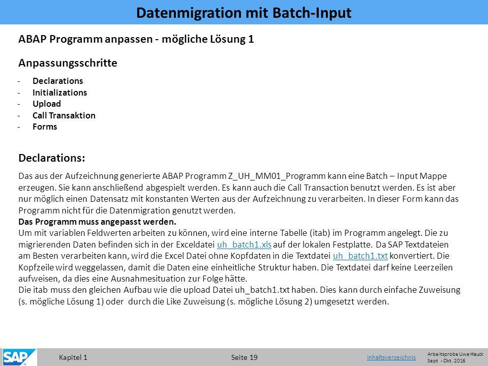 Kapitel 1 Seite 19 Datenmigration mit Batch-Input Inhaltsverzeichnis -Declarations -Initializations -Upload -Call Transaktion -Forms Declarations: Das aus der Aufzeichnung generierte ABAP Programm Z_UH_MM01_Programm kann eine Batch – Input Mappe erzeugen.