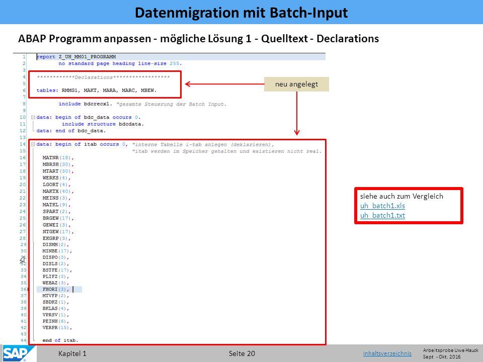 Kapitel 1 Seite 20 Datenmigration mit Batch-Input Inhaltsverzeichnis siehe auch zum Vergleich uh_batch1.xls uh_batch1.txt ABAP Programm anpassen - mögliche Lösung 1 - Quelltext - Declarations neu angelegt Arbeitsprobe Uwe Hauck Sept - Okt.