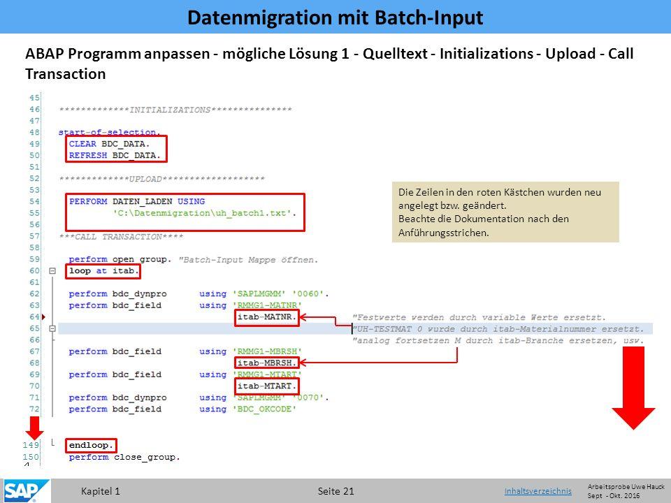 Kapitel 1 Seite 21 Datenmigration mit Batch-Input Inhaltsverzeichnis ABAP Programm anpassen - mögliche Lösung 1 - Quelltext - Initializations - Upload - Call Transaction Die Zeilen in den roten Kästchen wurden neu angelegt bzw.