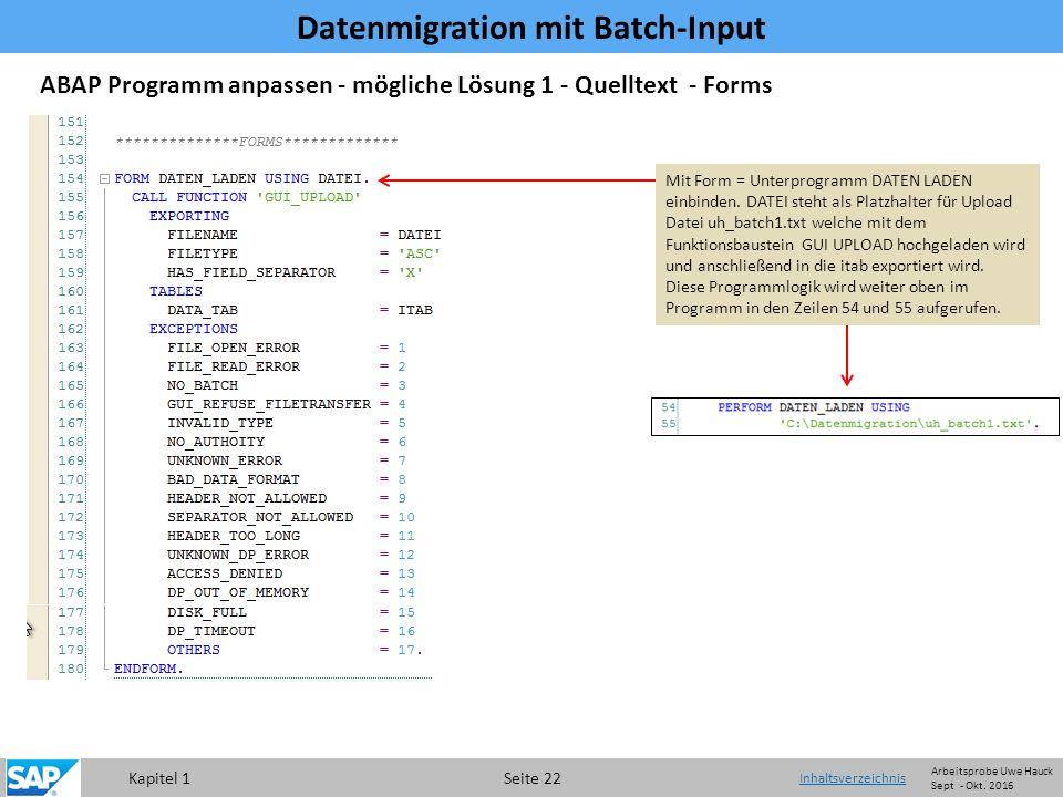 Kapitel 1 Seite 22 Datenmigration mit Batch-Input Inhaltsverzeichnis ABAP Programm anpassen - mögliche Lösung 1 - Quelltext - Forms Mit Form = Unterprogramm DATEN LADEN einbinden.