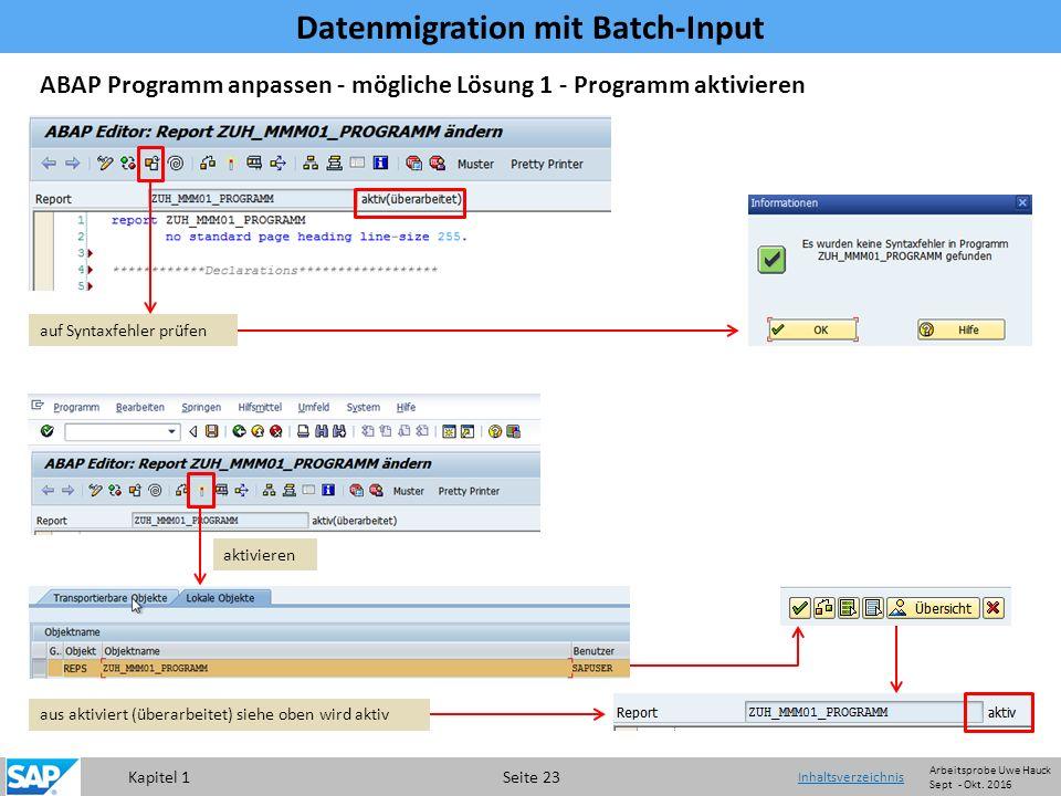 Kapitel 1 Seite 23 Datenmigration mit Batch-Input Inhaltsverzeichnis ABAP Programm anpassen - mögliche Lösung 1 - Programm aktivieren auf Syntaxfehler prüfen aus aktiviert (überarbeitet) siehe oben wird aktiv aktivieren Arbeitsprobe Uwe Hauck Sept - Okt.