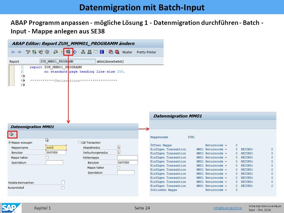 Kapitel 1 Seite 24 Datenmigration mit Batch-Input Inhaltsverzeichnis ABAP Programm anpassen - mögliche Lösung 1 - Datenmigration durchführen - Batch - Input - Mappe anlegen aus SE38 Arbeitsprobe Uwe Hauck Sept - Okt.