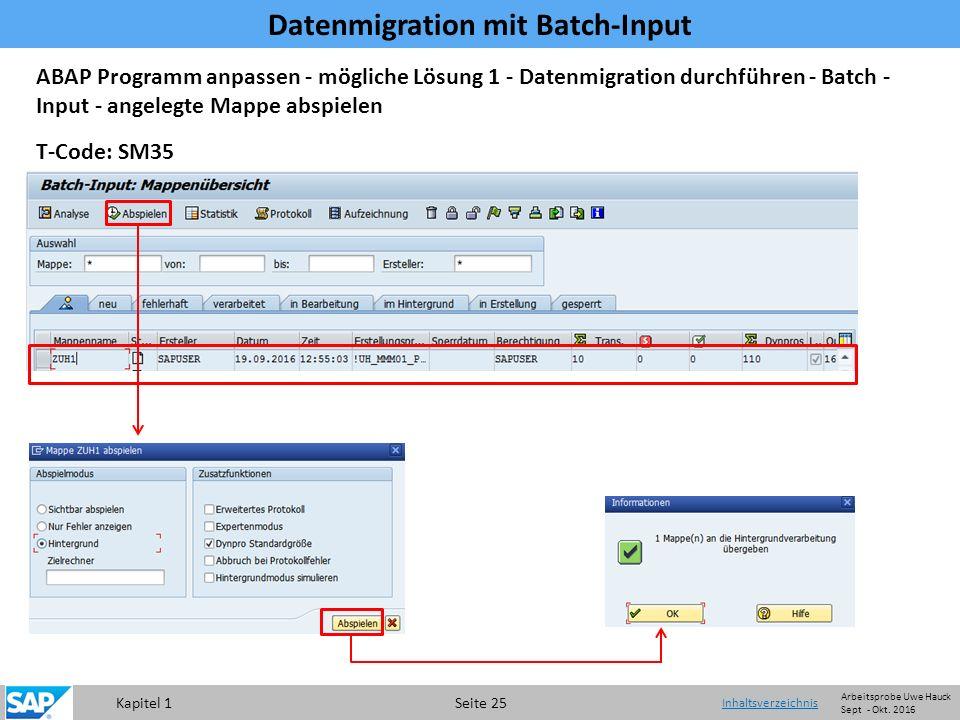 Kapitel 1 Seite 25 Datenmigration mit Batch-Input Inhaltsverzeichnis T-Code: SM35 ABAP Programm anpassen - mögliche Lösung 1 - Datenmigration durchführen - Batch - Input - angelegte Mappe abspielen Arbeitsprobe Uwe Hauck Sept - Okt.