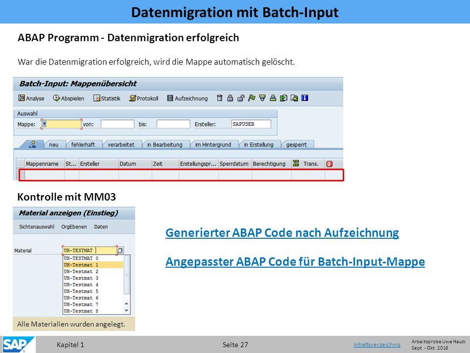 Kapitel 1 Seite 27 Datenmigration mit Batch-Input Inhaltsverzeichnis ABAP Programm - Datenmigration erfolgreich War die Datenmigration erfolgreich, wird die Mappe automatisch gelöscht.