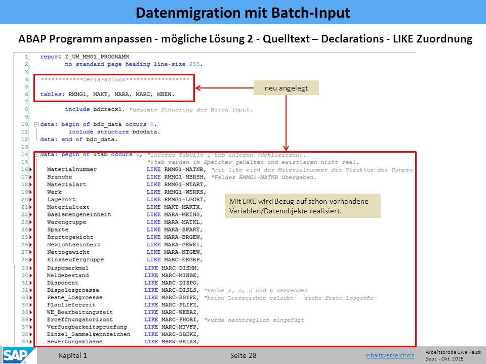 Kapitel 1 Seite 28 Datenmigration mit Batch-Input Inhaltsverzeichnis ABAP Programm anpassen - mögliche Lösung 2 - Quelltext – Declarations - LIKE Zuordnung neu angelegt Mit LIKE wird Bezug auf schon vorhandene Variablen/Datenobjekte realisiert.
