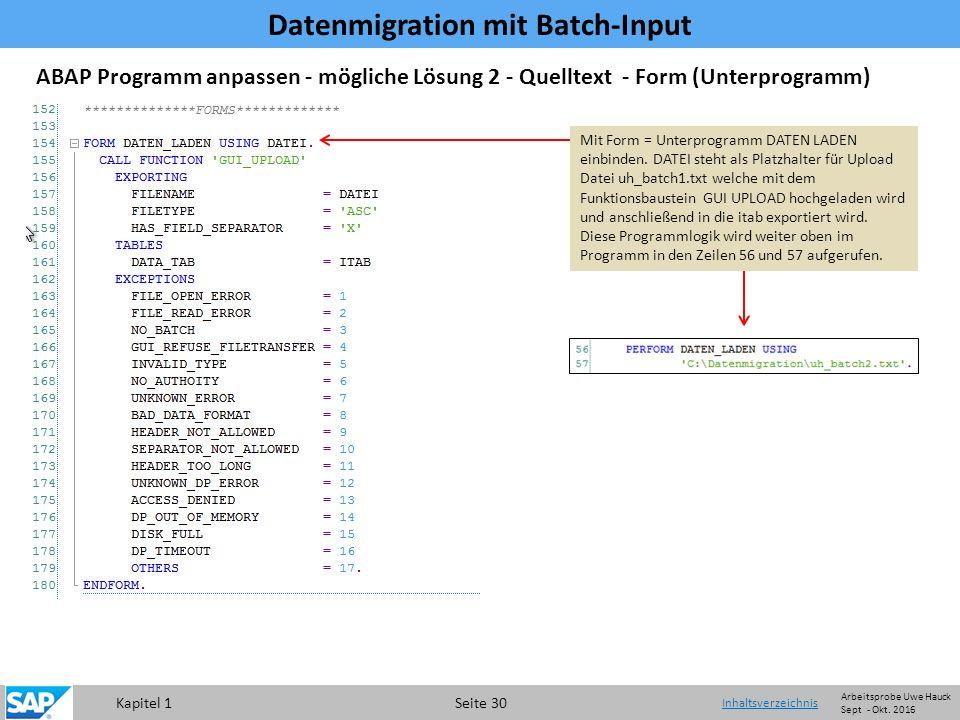 Kapitel 1 Seite 30 Datenmigration mit Batch-Input Inhaltsverzeichnis ABAP Programm anpassen - mögliche Lösung 2 - Quelltext - Form (Unterprogramm) Mit Form = Unterprogramm DATEN LADEN einbinden.