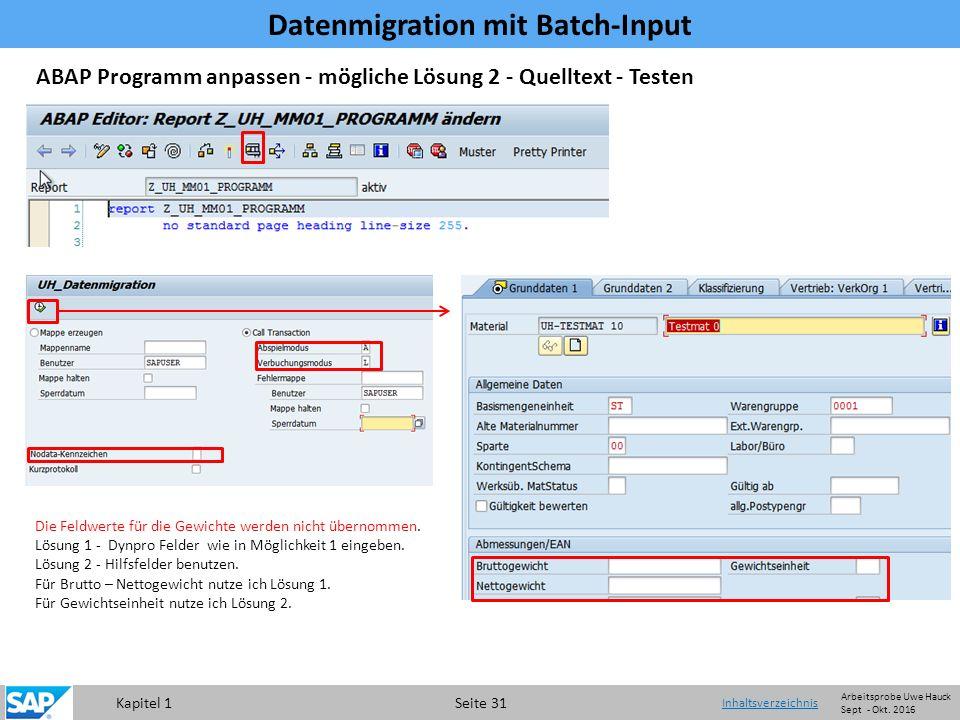 Kapitel 1 Seite 31 Datenmigration mit Batch-Input Inhaltsverzeichnis ABAP Programm anpassen - mögliche Lösung 2 - Quelltext - Testen Die Feldwerte für die Gewichte werden nicht übernommen.