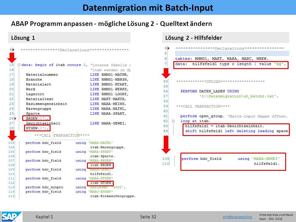 Kapitel 1 Seite 32 Datenmigration mit Batch-Input Inhaltsverzeichnis ABAP Programm anpassen - mögliche Lösung 2 - Quelltext ändern Lösung 1Lösung 2 - Hilfsfelder Arbeitsprobe Uwe Hauck Sept - Okt.