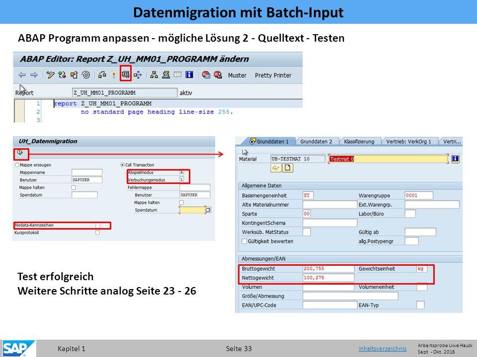 Kapitel 1 Seite 33 Datenmigration mit Batch-Input Inhaltsverzeichnis ABAP Programm anpassen - mögliche Lösung 2 - Quelltext - Testen Test erfolgreich Weitere Schritte analog Seite 23 - 26 Arbeitsprobe Uwe Hauck Sept - Okt.