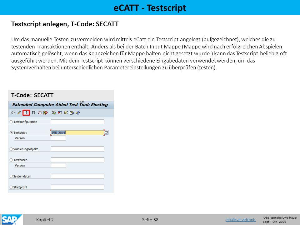 Kapitel 2 Seite 38 eCATT - Testscript Testscript anlegen, T-Code: SECATT Um das manuelle Testen zu vermeiden wird mittels eCatt ein Testscript angelegt (aufgezeichnet), welches die zu testenden Transaktionen enthält.