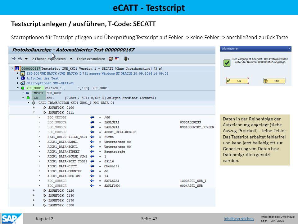 Kapitel 2 Seite 47 eCATT - Testscript Testscript anlegen / ausführen, T-Code: SECATT Daten in der Reihenfolge der Aufzeichnung angelegt (siehe Auszug Protokoll) - keine Fehler Das Testsript arbeitet fehlerfrei und kann jetzt beliebig oft zur Generierung von Daten bzw.